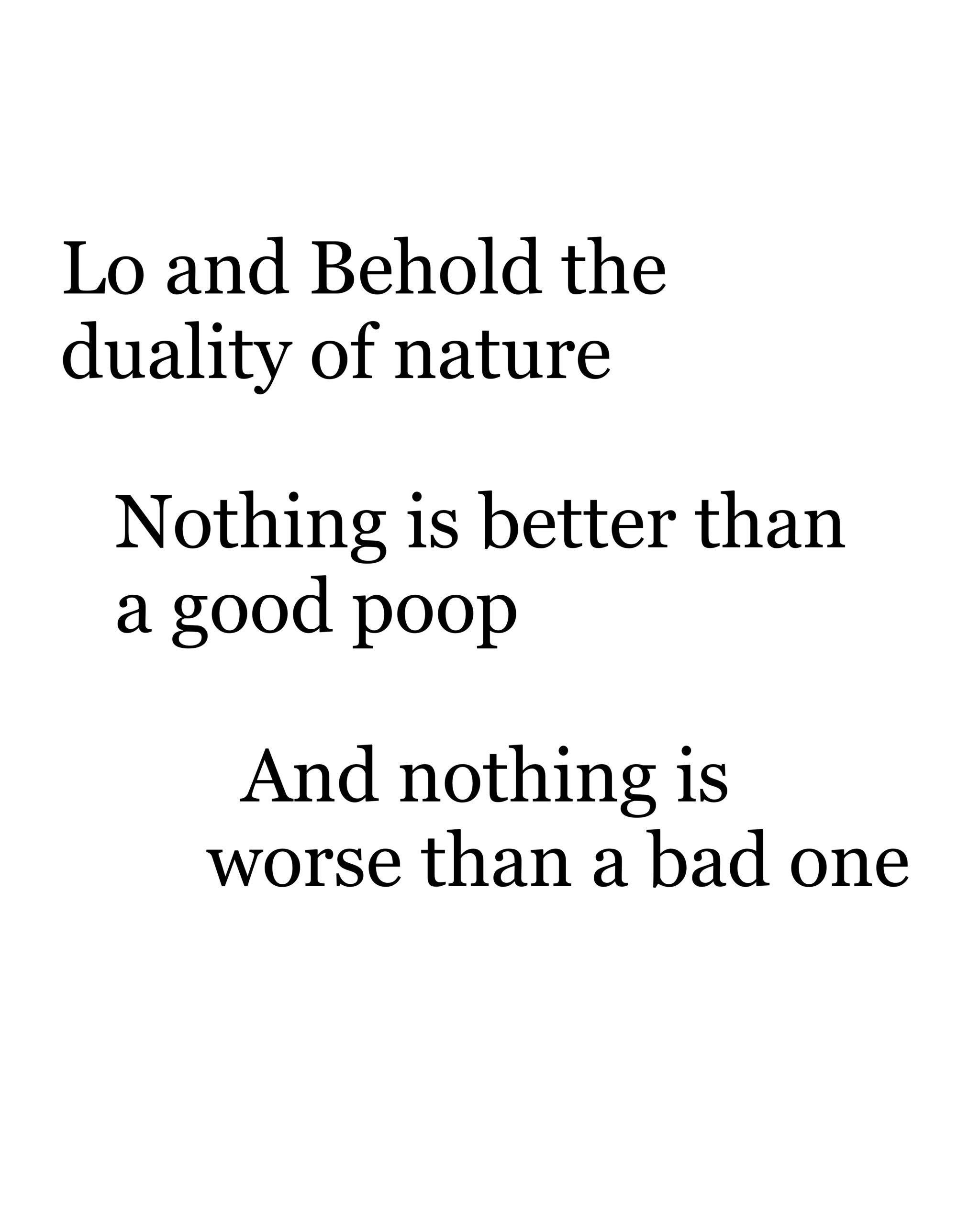 """""""Lo and Behold the duality of nature, Nothing is better than a good poop, And nothing is worse than a bad one"""""""